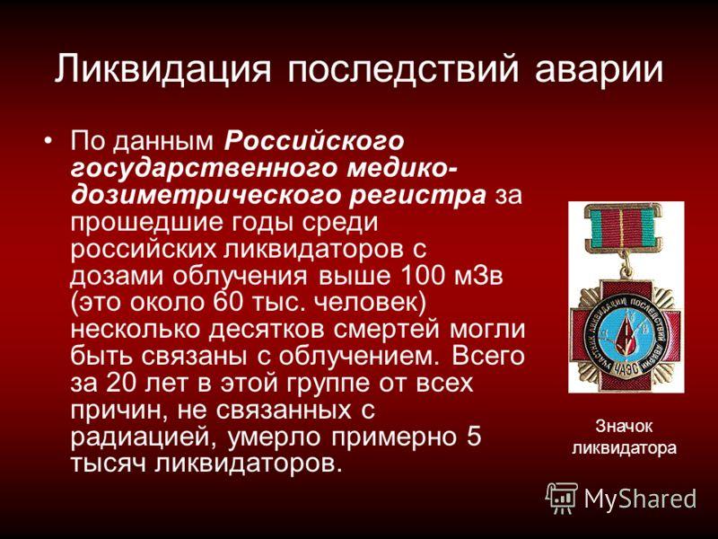 Ликвидация последствий аварии По данным Российского государственного медико- дозиметрического регистра за прошедшие годы среди российских ликвидаторов с дозами облучения выше 100 мЗв (это около 60 тыс. человек) несколько десятков смертей могли быть с
