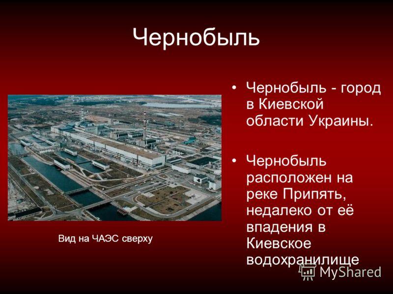 Чернобыль Чернобыль - город в Киевской области Украины. Чернобыль расположен на реке Припять, недалеко от её впадения в Киевское водохранилище Вид на ЧАЭС сверху