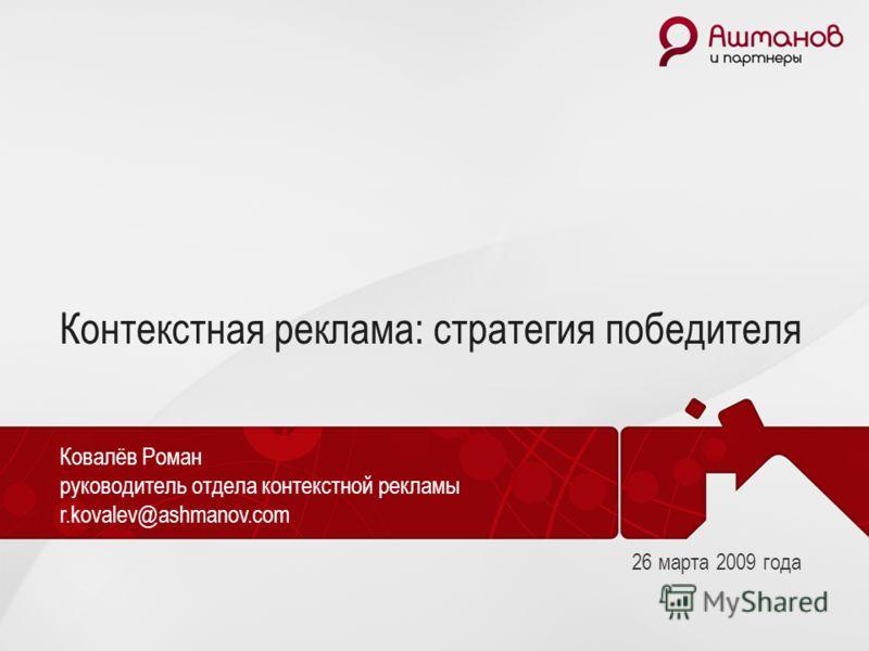 Контекстная реклама: стратегия победителя Ковалёв Роман руководитель отдела контекстной рекламы r.kovalev@ashmanov.com 26 марта 2009 года