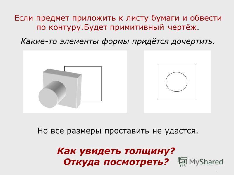 Если предмет приложить к листу бумаги и обвести по контуру.Будет примитивный чертёж. Какие-то элементы формы придётся дочертить. Но все размеры проставить не удастся. Как увидеть толщину? Откуда посмотреть? ….