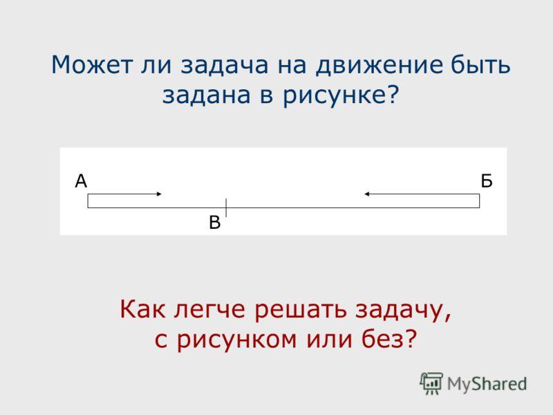 АБ В Может ли задача на движение быть задана в рисунке? Как легче решать задачу, с рисунком или без?.