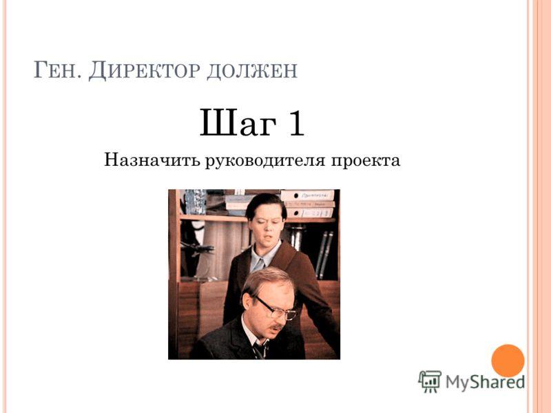 Г ЕН. Д ИРЕКТОР ДОЛЖЕН Шаг 1 Назначить руководителя проекта