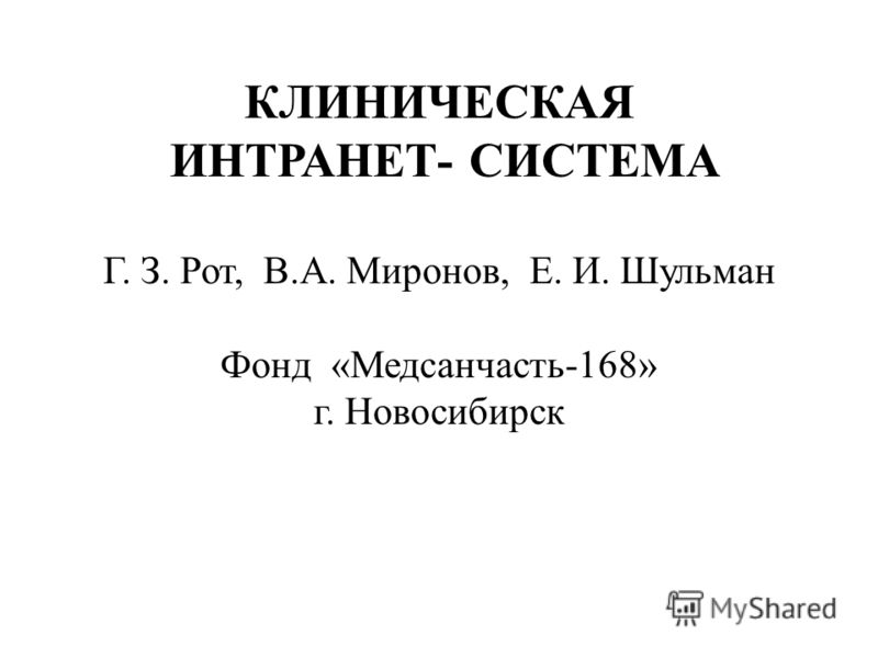 КЛИНИЧЕСКАЯ ИНТРАНЕТ- СИСТЕМА Г. З. Рот, В.А. Миронов, Е. И. Шульман Фонд «Медсанчасть-168» г. Новосибирск