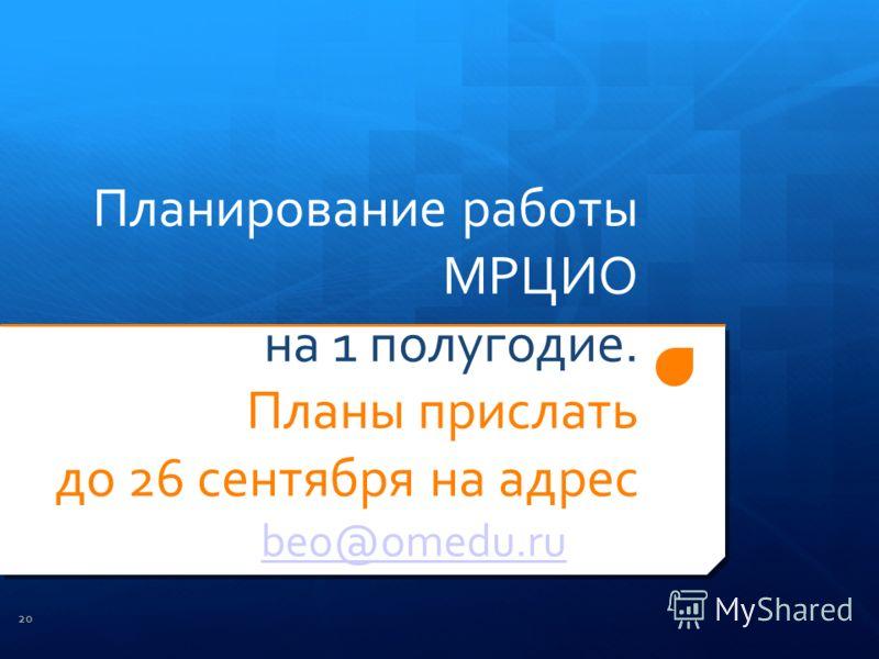 Планирование работы МРЦИО на 1 полугодие. Планы прислать до 26 сентября на адрес beo@omedu.ru 20