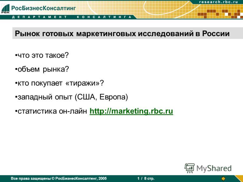 Все права защищены © РосБизнесКонсалтинг, 2005 / 8 стр. 1 Рынок готовых маркетинговых исследований в России что это такое? объем рынка? кто покупает «тиражи»? западный опыт (США, Европа) статистика он-лайн http://marketing.rbc.ru
