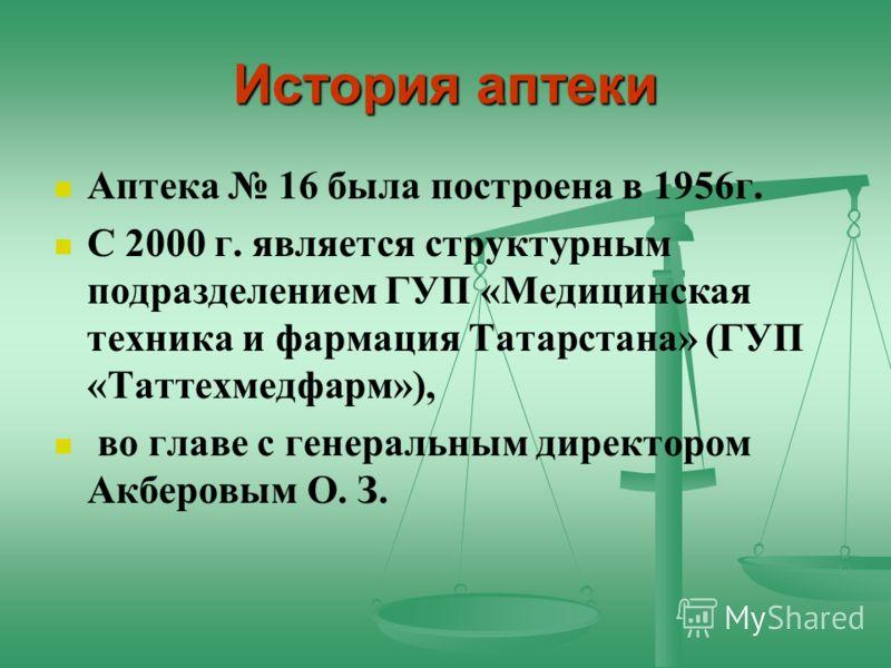 История аптеки Аптека 16 была построена в 1956г. С 2000 г. является структурным подразделением ГУП «Медицинская техника и фармация Татарстана» (ГУП «Таттехмедфарм»), во главе с генеральным директором Акберовым О. З.