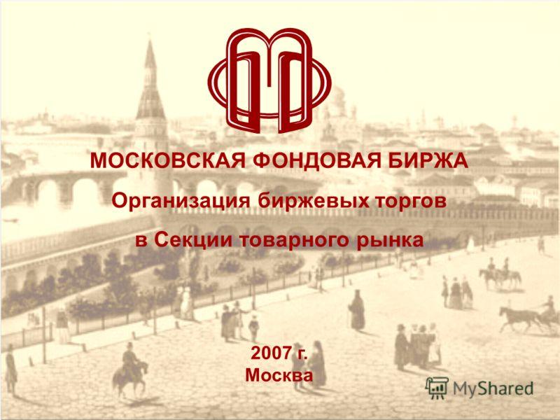 МОСКОВСКАЯ ФОНДОВАЯ БИРЖА Организация биржевых торгов в Секции товарного рынка 2007 г. Москва