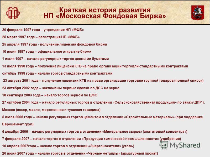 Краткая история развития НП «Московская Фондовая Биржа» 20 февраля 1997 года – учреждение НП «МФБ» 25 марта 1997 года – регистрация НП «МФБ» 25 апреля 1997 года - получение лицензии фондовой биржи 10 июня 1997 года – официальное открытие биржи 1 июля