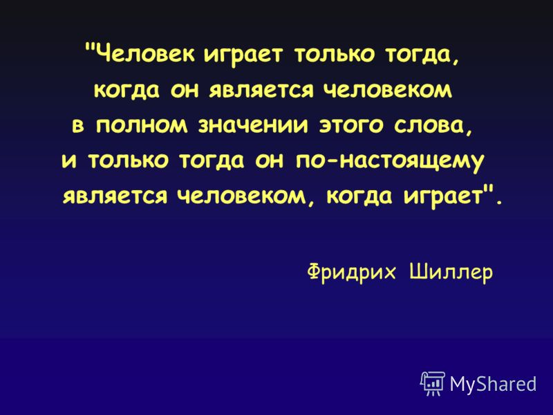 Человек играет только тогда, когда он является человеком в полном значении этого слова, и только тогда он по-настоящему является человеком, когда играет. Фридрих Шиллер