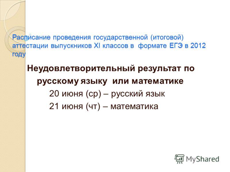 Расписание проведения государственной (итоговой) аттестации выпускников XI классов в формате ЕГЭ в 2012 году Неудовлетворительный результат по русскому языку или математике 20 июня (ср) – русский язык 21 июня (чт) – математика