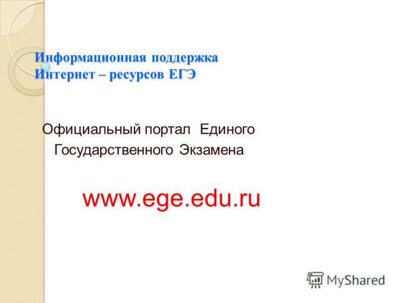 Информационная поддержка Интернет – ресурсов ЕГЭ Официальный портал Единого Государственного Экзамена www.ege.edu.ru