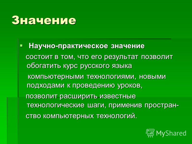 Значение Научно-практическое значение Научно-практическое значение состоит в том, что его результат позволит обогатить курс русского языка состоит в том, что его результат позволит обогатить курс русского языка компьютерными технологиями, новыми подх