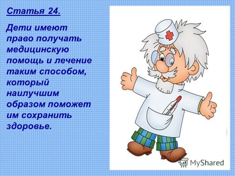 Статья 24. Дети имеют право получать медицинскую помощь и лечение таким способом, который наилучшим образом поможет им сохранить здоровье.