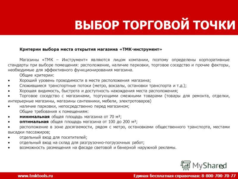 13 ВЫБОР ТОРГОВОЙ ТОЧКИ www.tmktools.ru Единая бесплатная справочная: 8-800-700-70-77 Критерии выбора места открытия магазина «ТМК-инструмент» Магазины «ТМК – Инструмент» являются лицом компании, поэтому определены корпоративные стандарты при выборе