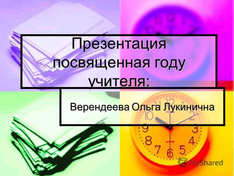Презентация посвященная году учителя: Верендеева Ольга Лукинична