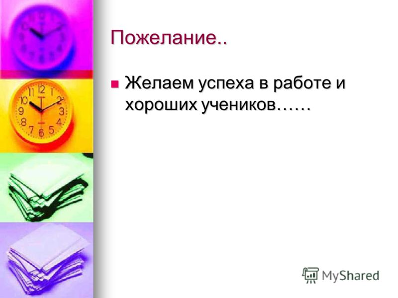 Пожелание.. Желаем успеха в работе и хороших учеников…… Желаем успеха в работе и хороших учеников……