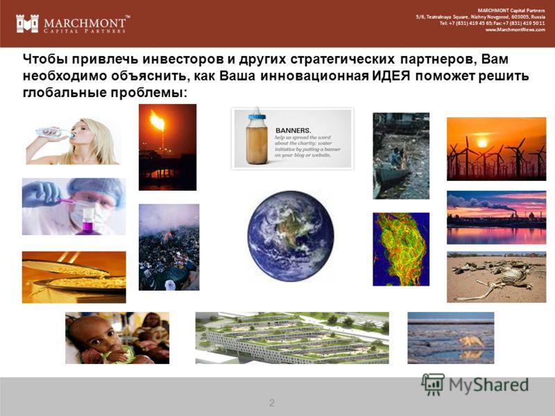 3 Чтобы привлечь инвесторов и других стратегических партнеров, Вам необходимо объяснить, как Ваша инновационная ИДЕЯ поможет решить глобальные проблемы: MARCHMONT Capital Partners 5/6, Teatralnaya Square, Nizhny Novgorod, 603005, Russia Tel: +7 (831)