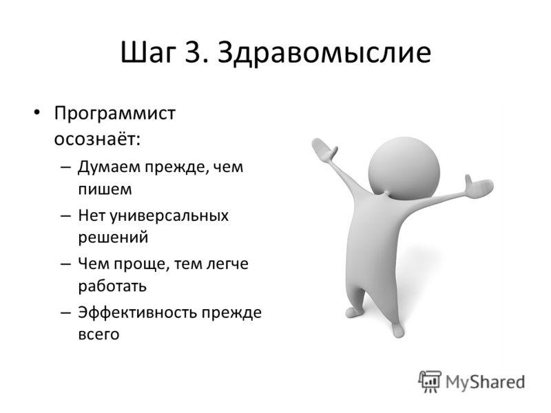 Шаг 3. Здравомыслие Программист осознаёт: – Думаем прежде, чем пишем – Нет универсальных решений – Чем проще, тем легче работать – Эффективность прежде всего