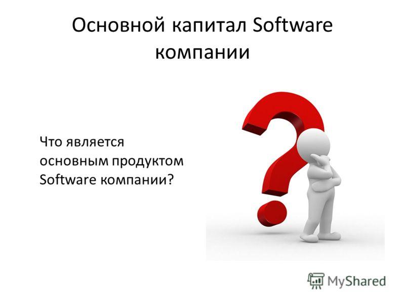 Основной капитал Software компании Что является основным продуктом Software компании?
