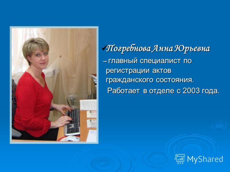 Погребнова Анна Юрьевна Погребнова Анна Юрьевна – главный специалист по регистрации актов гражданского состояния. – главный специалист по регистрации актов гражданского состояния. Работает в отделе с 2003 года. Работает в отделе с 2003 года.