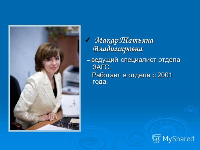 Макар Татьяна Владимировна Макар Татьяна Владимировна – ведущий специалист отдела ЗАГС. – ведущий специалист отдела ЗАГС. Работает в отделе с 2001 года. Работает в отделе с 2001 года.
