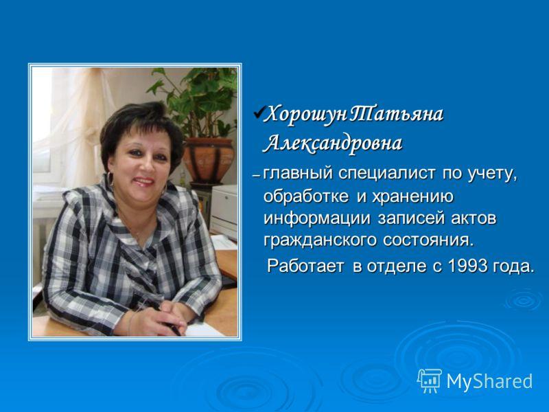 Хорошун Татьяна Александровна Хорошун Татьяна Александровна – главный специалист по учету, обработке и хранению информации записей актов гражданского состояния. Работает в отделе с 1993 года. Работает в отделе с 1993 года.