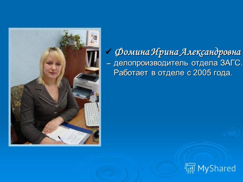 Фомина Ирина Александровна Фомина Ирина Александровна – делопроизводитель отдела ЗАГС. – делопроизводитель отдела ЗАГС. Работает в отделе с 2005 года. Работает в отделе с 2005 года.