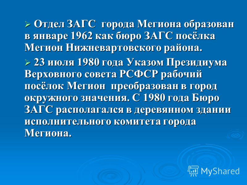 Отдел ЗАГС города Мегиона образован в январе 1962 как бюро ЗАГС посёлка Мегион Нижневартовского района. Отдел ЗАГС города Мегиона образован в январе 1962 как бюро ЗАГС посёлка Мегион Нижневартовского района. 23 июля 1980 года Указом Президиума Верхов