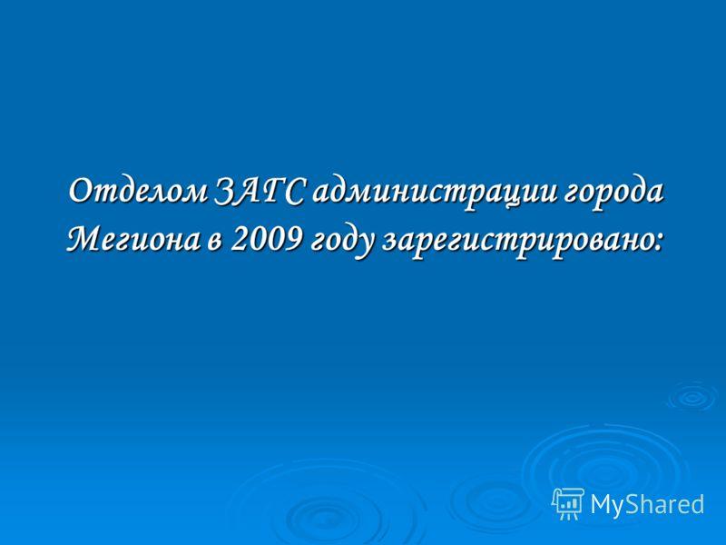 Отделом ЗАГС администрации города Мегиона в 2009 году зарегистрировано: