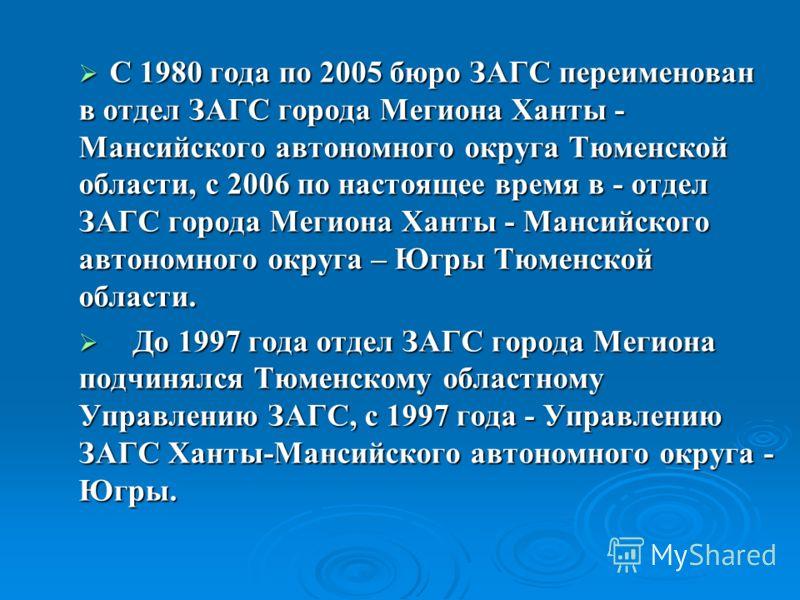 С 1980 года по 2005 бюро ЗАГС переименован в отдел ЗАГС города Мегиона Ханты - Мансийского автономного округа Тюменской области, с 2006 по настоящее время в - отдел ЗАГС города Мегиона Ханты - Мансийского автономного округа – Югры Тюменской области.