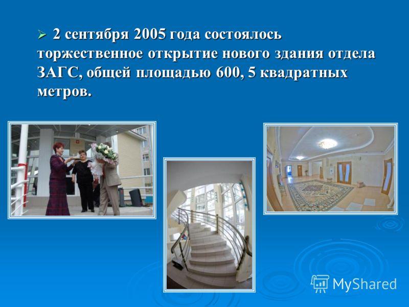 2 сентября 2005 года состоялось торжественное открытие нового здания отдела ЗАГС, общей площадью 600, 5 квадратных метров. 2 сентября 2005 года состоялось торжественное открытие нового здания отдела ЗАГС, общей площадью 600, 5 квадратных метров.