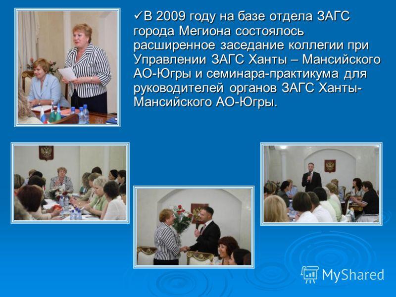 В 2009 году на базе отдела ЗАГС города Мегиона состоялось расширенное заседание коллегии при Управлении ЗАГС Ханты – Мансийского АО-Югры и семинара-практикума для руководителей органов ЗАГС Ханты- Мансийского АО-Югры. В 2009 году на базе отдела ЗАГС