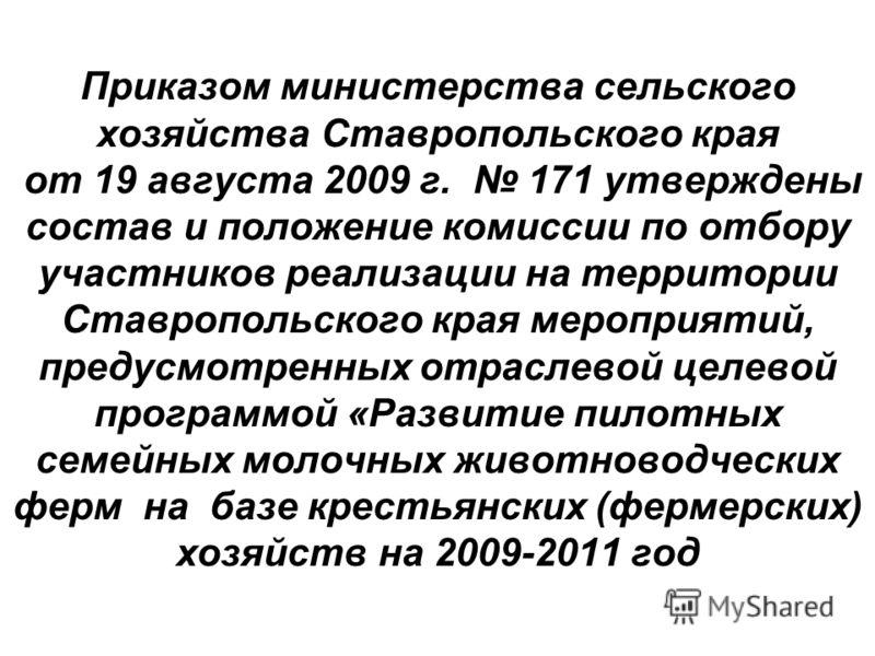 Приказом министерства сельского хозяйства Ставропольского края от 19 августа 2009 г. 171 утверждены состав и положение комиссии по отбору участников реализации на территории Ставропольского края мероприятий, предусмотренных отраслевой целевой програм
