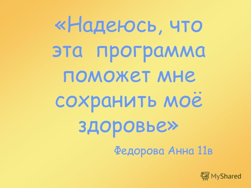 «Надеюсь, что эта программа поможет мне сохранить моё здоровье» Федорова Анна 11в