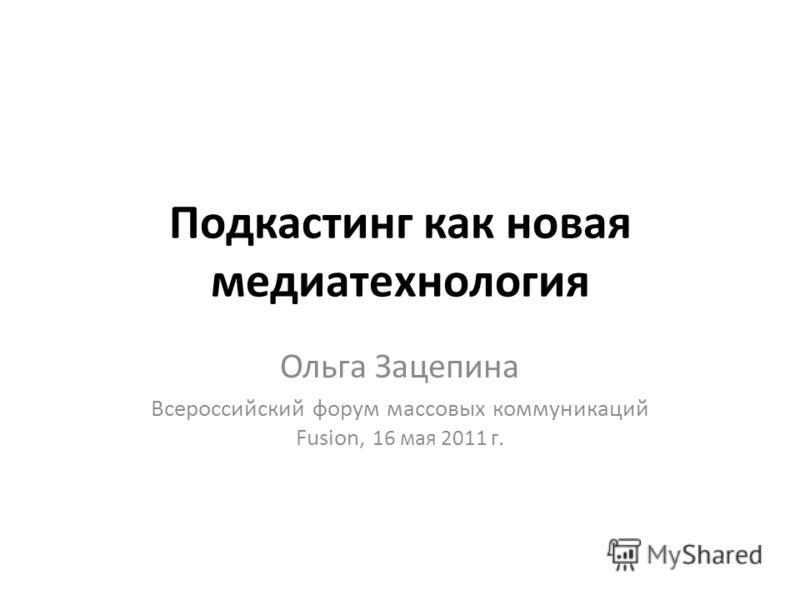 Подкастинг как новая медиатехнология Ольга Зацепина Всероссийский форум массовых коммуникаций Fusion, 16 мая 2011 г.