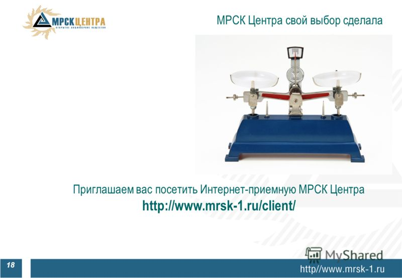 МРСК Центра свой выбор сделала 18 Приглашаем вас посетить Интернет-приемную МРСК Центра http://www.mrsk-1.ru/client/