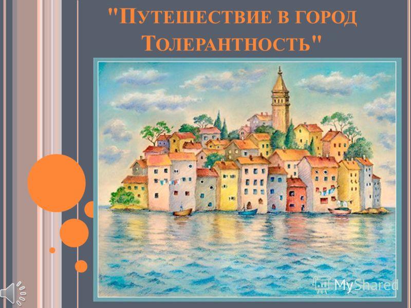П УТЕШЕСТВИЕ В ГОРОД Т ОЛЕРАНТНОСТЬ