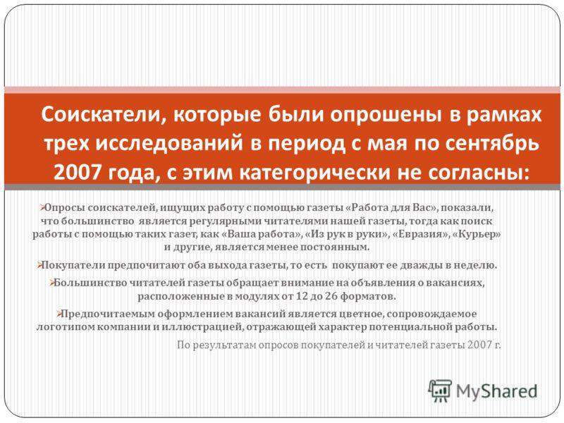 Опросы соискателей, ищущих работу с помощью газеты « Работа для Вас », показали, что большинство является регулярными читателями нашей газеты, тогда как поиск работы с помощью таких газет, как « Ваша работа », « Из рук в руки », « Евразия », « Курьер