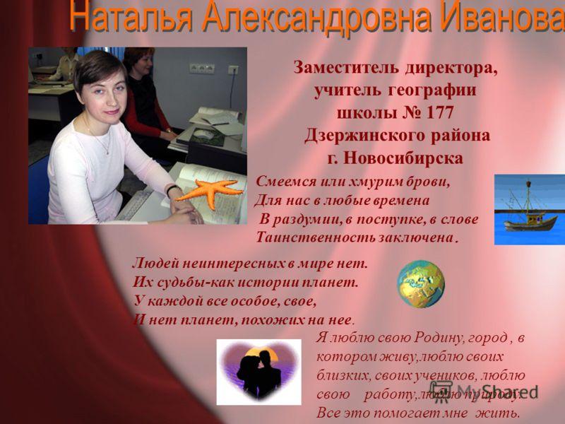 Заместитель директора, учитель географии школы 177 Дзержинского района г. Новосибирска Людей неинтересных в мире нет. Их судьбы-как истории планет. У каждой все особое, свое, И нет планет, похожих на нее. Смеемся или хмурим брови, Для нас в любые вре
