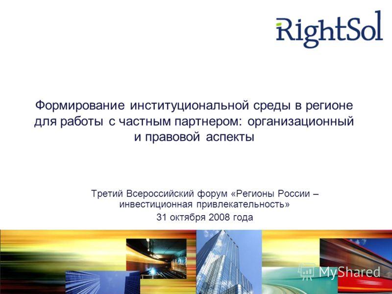Формирование институциональной среды в регионе для работы с частным партнером: организационный и правовой аспекты Третий Всероссийский форум «Регионы России – инвестиционная привлекательность» 31 октября 2008 года