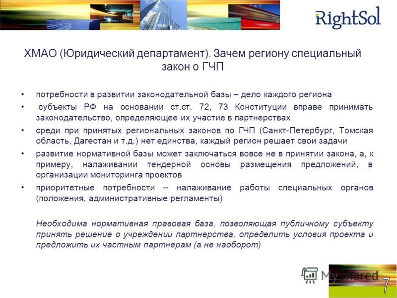 ХМАО (Юридический департамент). Зачем региону специальный закон о ГЧП потребности в развитии законодательной базы – дело каждого региона субъекты РФ на основании ст.ст. 72, 73 Конституции вправе принимать законодательство, определяющее их участие в п
