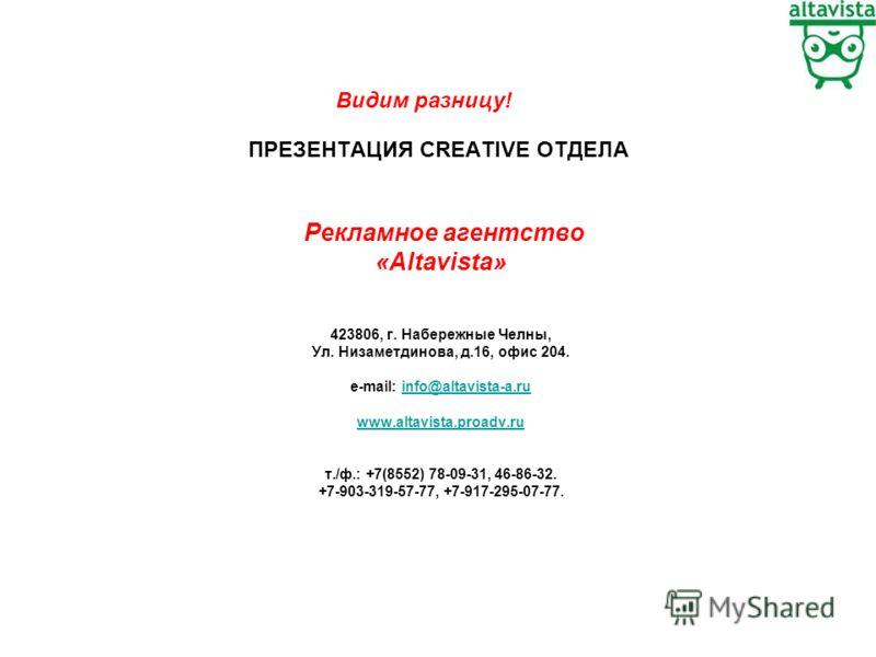 ПРЕЗЕНТАЦИЯ CREATIVE ОТДЕЛА Рекламное агентство «Altavista» 423806, г. Набережные Челны, Ул. Низаметдинова, д.16, офис 204. e-mail: info@altavista-a.ruinfo@altavista-a.ru www.altavista.proadv.ru т./ф.: +7(8552) 78-09-31, 46-86-32. +7-903-319-57-77, +