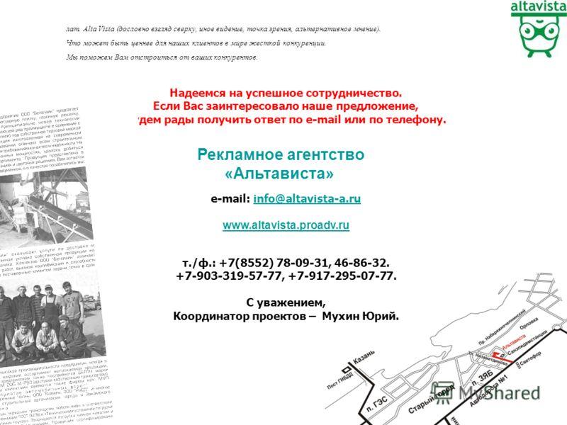 Надеемся на успешное сотрудничество. Если Вас заинтересовало наше предложение, будем рады получить ответ по е-mail или по телефону. e-mail: info@altavista-a.ruinfo@altavista-a.ru www.altavista.proadv.ru т./ф.: +7(8552) 78-09-31, 46-86-32. +7-903-319-