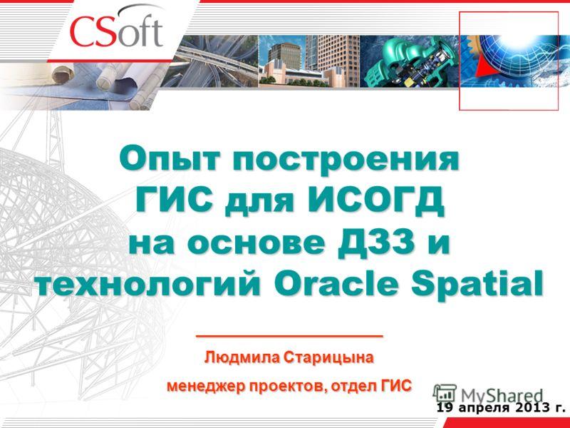 19 апреля 2013 г. Опыт построения ГИС для ИСОГД на основе ДЗЗ и технологий Oracle Spatial _____________________ Людмила Старицына менеджер проектов, отдел ГИС