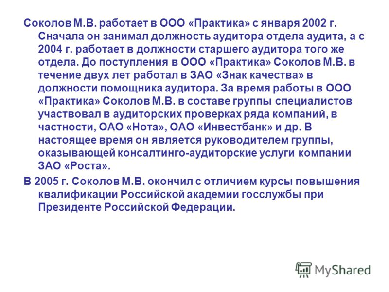 Соколов М.В. работает в ООО «Практика» с января 2002 г. Сначала он занимал должность аудитора отдела аудита, а с 2004 г. работает в должности старшего аудитора того же отдела. До поступления в ООО «Практика» Соколов М.В. в течение двух лет работал в