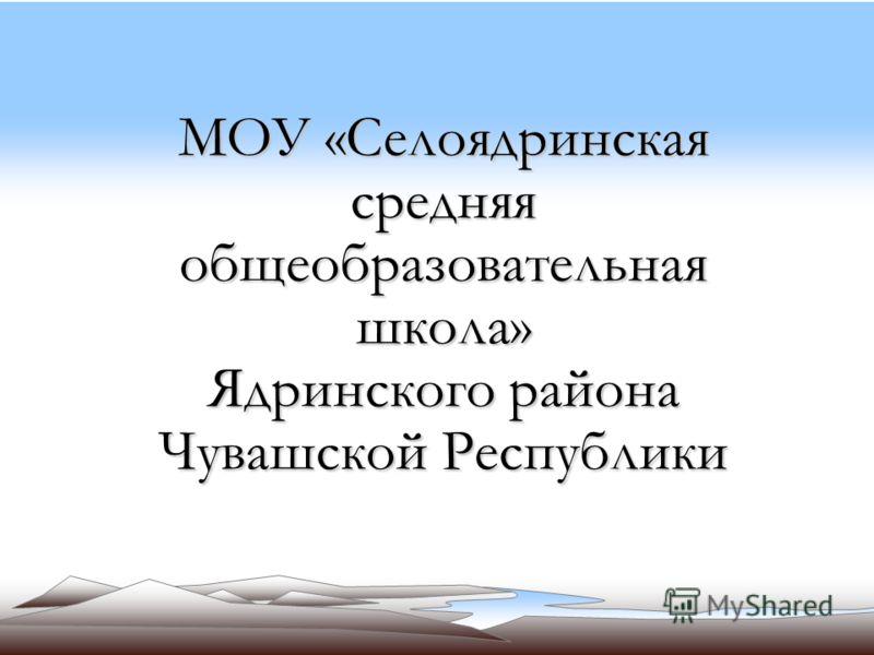 МОУ «Селоядринская средняя общеобразовательная школа» Ядринского района Чувашской Республики