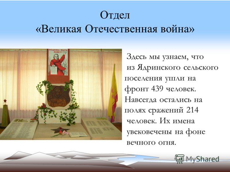 Отдел «Великая Отечественная война» Здесь мы узнаем, что из Ядринского сельского поселения ушли на фронт 439 человек. Навсегда остались на полях сражений 214 человек. Их имена увековечены на фоне вечного огня.