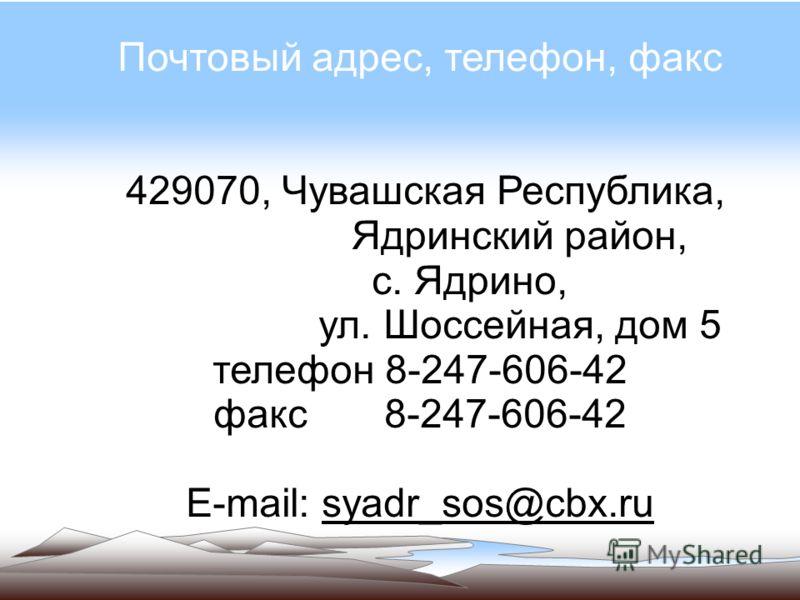 Почтовый адрес, телефон, факс 429070, Чувашская Республика, Ядринский район, с. Ядрино, ул. Шоссейная, дом 5 телефон 8-247-606-42 факс 8-247-606-42 Е-mail: syadr_sos@cbx.ru