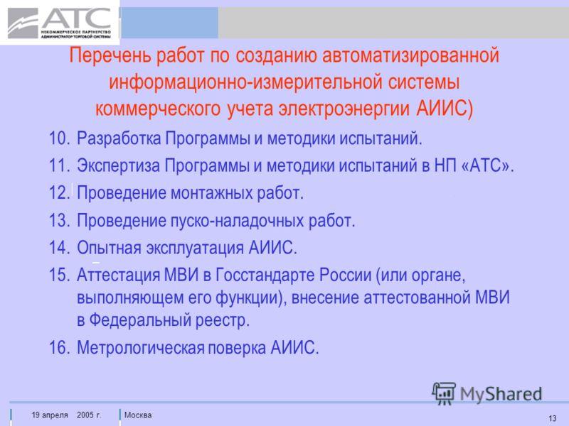 19 апреля 2005 г.Москва 13 Перечень работ по созданию автоматизированной информационно-измерительной системы коммерческого учета электроэнергии АИИС) 10.Разработка Программы и методики испытаний. 11.Экспертиза Программы и методики испытаний в НП «АТС
