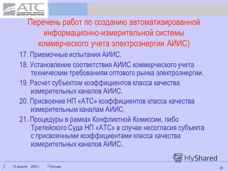 19 апреля 2005 г.Москва 20 Перечень работ по созданию автоматизированной информационно-измерительной системы коммерческого учета электроэнергии АИИС) 17. Приемочные испытания АИИС. 18. Установление соответствия АИИС коммерческого учета техническим тр